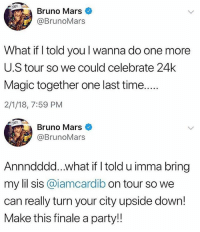 Looks like BrunoMars & CardiB will be going on tour together! 👀👌 @brunomars @iamcardib WSHH: Bruno Mars  @BrunoMars  What if I told you l wanna do one more  U.S tour so we could celebrate 24k  Magic together one last time  2/1/18, 7:59 PM  XXIV  Bruno Mars  @BrunoMars  Annndddd...what if I told u imma bring  my lil sis @iamcardib on tour so we  can really turn your city upside down!  Make this finale a party!! Looks like BrunoMars & CardiB will be going on tour together! 👀👌 @brunomars @iamcardib WSHH