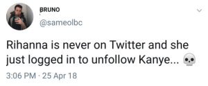 Kanye, Rihanna, and Twitter: BRUNO  @sameolbc  Rihanna is never on Twitter and she  just logged in to unfollow Kanye...  3:06 PM 25 Apr 18