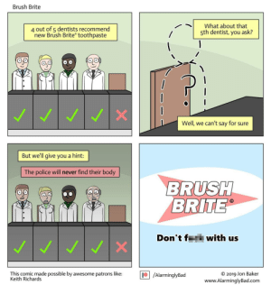 Brush Brite: Brush Brite  4 out of 5 dentists recommend  new Brush Brite toothpaste  What about that  5th dentist, you ask?  Well, we can't say for sure  But we'll give you a hint:  The police will never find their body  BRUSH  BRITE  Don't f  with us  WI  This comic made possible by awesome patrons like:  Keith Richards  /AlarminglyBad  O 2019 Jon Baker  www.AlarminglyBad.com Brush Brite