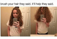 Memes, 🤖, and They Said: brush your hair they said. it'll help they said. Girl problems