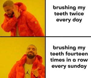 Meirl: brushing my  teeth twice  every day  brushing my  teeth fourteern  times in a rovw  every sunday Meirl