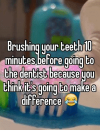 Teething: Brushing your teeth U  to  minutes before going  the dentist because  uou  InkitS going to  make a  difference