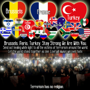 Belgium, Love, and Target: Brussels ranee  Turkey  Tunisia Spain  Australia Sweden  omania  stine  frica Cerman  Netherlands  brussels, Paris. Turkey. Stay Strong kle Are lith You  Send out healing white light to al the victims of terrorism around the world  Let the world stand together as one, Love will always win over hate  lerrorism has no religion. wiccateachings:    Strength through unity. Terrorism has no religion. Love will always win over hate. Thoughts go out to victims in Belgium today and to victims of terrorism around the world.