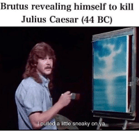 Julius Caesar, Italy, and Rome: Brutus revealing himself to kill  Julius Caesar (44 BC)  I pulled a little sneaky on ya Rome, Italy (44BC)