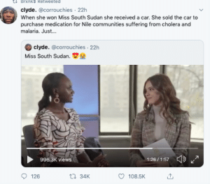 Impressive.: Brxnk$ Retweeted  clyde. @corrouchies 22h  When she won Miss South Sudan she received a car. She sold the car to  purchase medication for Nile communities suffering from cholera and  malaria. Just...  clyde. @corrouchies 22h  Miss South Sudan.  996.3K views  1:26/1:57  t 34K  126  108.5K Impressive.