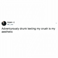 Crush, Drunk, and Texting: bryan :-)  @b tran  Adventurously drunk texting my crush is my  aesthetic Does it ever work out for you? Might give it a whirl.