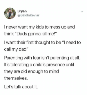 "Parenting the right way.: Bryan  @BaldlnKevlar  I never want my kids to mess up and  think ""Dads gonna kill me!  I want their first thought to be ""Ineed to  call my dad""  Parenting with fear isn't parenting at all.  It's tolerating a child's presence until  they are old enough to mind  themselves.  Let's talk about it. Parenting the right way."
