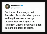 Obama, Savage, and Trump: Bryan Behar  @bryanbehar  For those of you angry that  President Trump lavished praise  and legitimacy on a savage  dictator, let's not forget that  President Obama once wore a tan  suit and ate Dijon mustard.