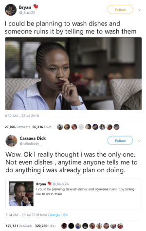 rustyjnails:  gahdamnpunk: This dead ass makes me so angry lol  I be so ready to grab a rag or vacuum and get some house work done. I'll be ready to clean the whole damn house. But as soon as you tell me to do it right when I'm about to, I'm just like:   Choosing to do it gives you a sense of freedom and a feeling that youre a responsible, functioning human being. When someone tells you to do it, it becomes a chore and negates those feelings.: Bryan  @ BlackZA  Follow  I could be planning to wash dishes and  someone ruins it by telling me to wash them  8:52 AM-22 Jul 2018  27,906 Retweets 56,316 Likes   Cassava Dick  @hellodaddy  Follow  Wow. Ok i really thought i was the only one.  Not even dishes , anytime anyone tells me to  do anything i was already plan on doing  Bryan @_BlackZA  I could be planning to wash dishes and someone ruins it by telling  me to wash them  9:14 AM-23 Jul 2018 from Georgia, USA  128,121 Retweets 320,950 Likes rustyjnails:  gahdamnpunk: This dead ass makes me so angry lol  I be so ready to grab a rag or vacuum and get some house work done. I'll be ready to clean the whole damn house. But as soon as you tell me to do it right when I'm about to, I'm just like:   Choosing to do it gives you a sense of freedom and a feeling that youre a responsible, functioning human being. When someone tells you to do it, it becomes a chore and negates those feelings.