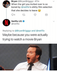 Bored, Netflix, and Girl: Bryan @BryanBrigggz 47m  When the girl you invited over is so  bored by @netflix's shitty film selection  that she decides to leave  Netflix US  @netflix  Replying to @BryanBrigggz and @netflix  Maybe because you were actually  trying to watch a movie Bryan 😂😂😂😂