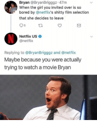 "Be Like, Bitch, and Bored: Bryan @BryanBrigggz 47m  When the girl you invited over is so  bored by @netflix's shitty film selection  that she decides to leave  5  Netflix US  @netflix  Replying to @BryanBrigggz and @netflix  Maybe because you were actually  trying to watch a movie Bryan I hate when they be like ""what are doing"" bitch you know what you came here for 🤨"