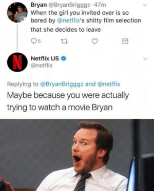 Bored, Netflix, and Girl: Bryan @BryanBrigggz 47m  When the girl you invited over is so  bored by @netflix's shitty film selection  that she decides to leave  5  Netflix US  @netflix  Replying to @BryanBrigggz and @netflix  Maybe because you were actually  trying to watch a movie Bryan Poor Bryan