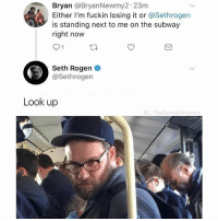 Funny, Seth Rogen, and Subway: Bryan @BryanNewmy2 23m  Either I'm fuckin losing it or @Sethrogen  is standing next to me on the subway  right now  91  Seth Rogen  @Sethrogen  Look up  IG: TheFunnyIntrover Still one of the greatest things to happen ever. https://t.co/zH3t8fYTw2