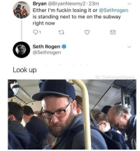 whitepeopletwitter: Look up: Bryan @BryanNewmy2 23m  Either I'm fuckin losing it or @Sethrogen  is standing next to me on the subway  right now  91  Seth Rogen  @Sethrogen  Look up  IG: TheFunnyIntrovert whitepeopletwitter: Look up