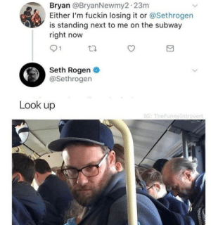 whitepeopletwitter:Look up: Bryan @BryanNewmy2 23m  Either I'm fuckin losing it or @Sethrogen  is standing next to me on the subway  right now  91  Seth Rogen  @Sethrogen  Look up  IG: TheFunnyIntrovert whitepeopletwitter:Look up