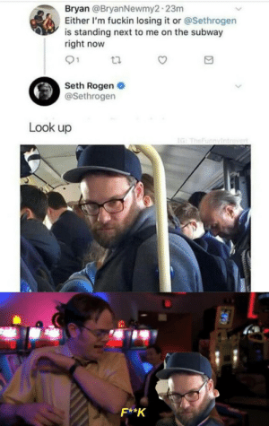 look up: Bryan @BryanNewmy2-23m  Either I'm fuckin losing it or @Sethrogen  is standing next to me on the subway  right now  01  Seth Rogen  @Sethrogen  Look up  IG: TheFunnyintrovert  F**K
