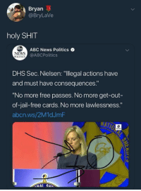 """Jail, News, and Politics: Bryan  @BryLaVe  holy SHIT  NEWS  POLITICS  bABC News Politics  @ABCPolitics  DHS Sec. Nielsen: """"llegal actions have  and must have consequences.""""  """"No more free passes. No more get-out-  of-jail-free cards. No more lawlessness.""""  abcn.ws/2M1dJmF  NEWS"""
