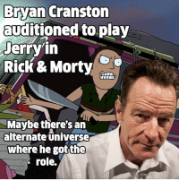 Bryan Cranston, Love, and Memes: Bryan Cranston  auditioned to play  Jerry in  RicK & Morty  Maybe there's an  alternate universe  where he gotthe  role. We love Jerry the way he is - but this would have been interesting.