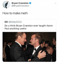 Bryan Cranston, How To, and Dank Memes: Bryan Cranston  @BryanCranston  How to make meth  DD @EddyGZ22  Do u think Bryan Cranston ever taught Aarorn  Paul anything useful I'm sure there's a fountain of knowledge