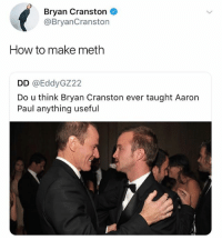 I don't know how he does it, but every post on @thefunnyintrovert is amazing: Bryan Cranston  @BryanCranston  How to make meth  DD @EddyGZ22  Do u think Bryan Cranston ever taught Aaron  Paul anything useful I don't know how he does it, but every post on @thefunnyintrovert is amazing