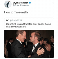 No clue how he does it, but every post on @thefunnyintrovert makes us laugh: Bryan Cranston  @BryanCranston  How to make meth  DD @EddyGZ22  Do u think Bryan Cranston ever taught Aaron  Paul anything useful No clue how he does it, but every post on @thefunnyintrovert makes us laugh