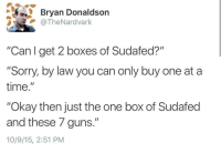 "Guns, Love, and Sorry: Bryan Donaldson  @TheNardvark  ""Can I get 2 boxes of Sudafed?""  ""Sorry, by law you can only buy one ata  time.""  ""Okay then just the one box of Sudafed  and these 7 guns.""  10/9/15, 2:51 PM <p><a href=""http://proud-texan-conservative.tumblr.com/post/145926556929/southernrepublicangirl-and-the-award-for-the"" class=""tumblr_blog"">proud-texan-conservative</a>:</p>  <blockquote><p><a class=""tumblr_blog"" href=""http://southernrepublicangirl.tumblr.com/post/145925994368"">southernrepublicangirl</a>:</p> <blockquote> <p>And the award for the dumbest thing I've seen all week goes to…</p> </blockquote>  <p>how to find someone who's never bought a gun:<br/></p></blockquote>  <p>I love how in their attempt to illustrate how supposedly easy it is to grab a gun, all they&rsquo;ve actually illustrated is the ridiculousness of government regulation in the first place.</p>"