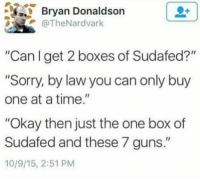 "Guns, Sorry, and Okay: Bryan Donaldson  @TheNardvark  ""Can l get 2 boxes of Sudafed?""  ""Sorry, by law you can only buy  one at a time.""  ""Okay then just the one box of  Sudafed and these 7 guns.""  10/9/15, 2:51 PM"
