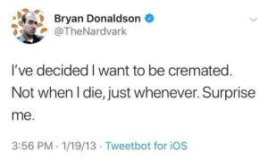 Ios, Extra, and For: Bryan Donaldson  @TheNardvark  I've decided I want to be cremated.  Not when l die, just whenever. Surprise  me.  3:56 PM. 1/19/13 Tweetbot for iOS Extra crispy