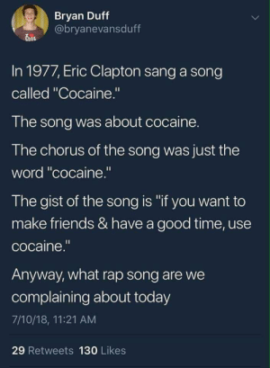 """Modern music sucks: Bryan Duff  @bryanevansduff  In 1977, Eric Clapton sang a song  called """"Cocaine.""""  The song was about cocaine.  The chorus of the song was just the  word """"cocaine.""""  The gist of the song is """"if you want to  make friends & have a good time, use  cocaine.""""  Anyway, what rap song are we  complaining about today  7/10/18, 11:21 AM  29 Retweets 130 Likes Modern music sucks"""
