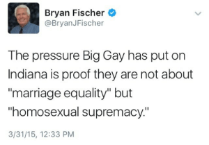 "Anaconda, Marriage, and Pressure: Bryan Fischer  @BryanJFischer  The pressure Big Gay has put on  Indiana is proof they are not about  marriage equality"" but  homosexual supremacy.""  3/31/15, 12:33 PM straightboyfriend:this tweet is honestly art like its so perfect  it was 100% serious i hope i never forget abt this"