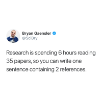Can, One, and Reading: Bryan Gaensler  @SciBry  Research is spending 6 hours reading  35 papers, so you can write one  sentence containing 2 references. 😫