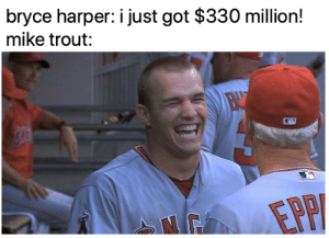 Well deserved Mike!: bryce harper: i just got $330 million!  mike trout: Well deserved Mike!