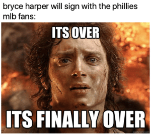 FINALLY!: bryce harper will sign with the phillies  mlb fans:  ITS OVER  ITS FINALLY OVER  quickmeme.com FINALLY!