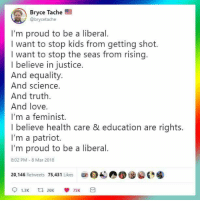 Love, Justice, and Kids: Bryce Tache  @brycetache  I'm proud to be a liberal.  I want to stop kids from getting shot.  I want to stop the seas from rising.  I believe in justice.  And equality  And science.  And truth  And love.  I'm a feminist.  I believe health care & education are rights.  I'm a patriot.  I'm proud to be a liberal.  8:02 PM-8 Mar 2018  20,146 Retweets 75.431 Likes  1.3K 275K
