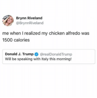 Chicken, Word, and Girl Memes: Brynn Riveland  @BrynnRiveland  me when I realized my chicken alfredo was  1500 calories  Donald J. Trumpe》 @realDonaldTrump  Will be speaking with Italy this morning! Will be having a stern word with them