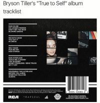 "Blessed, Fbi, and Friends: Bryson Tiller's ""True to Self"" album  tracklist  RAIN ON ME  NO LONGER FRIENDS  DON'T GET TOO HIGH  BLOWING SMOKE  WE BOTH KNOW  YOU GOT IT  IN CHECK  SELF-MADE  RUN ME DRY  HIGH STAKES  RAIN INTERLUDE  TEACH ME A LESSON  STAY BLESSED  MONEY PROBLEMS BENZ TRUCK  SET IT OFF  NEVERMIND THIS INTERLUDE  BEFORE YOU JUDGE  SOMETHIN TELLS ME  ALWAYS  e&D 2017 RCA Records, adivisionof Sony MusicEntertainment. Marketed and distributed by Sony Music  25Madson Avenue, New York, New York 10010-8601.Al Rahts Reserved TmkS Registered  8985- 42080- 2 8  RCA  Registered RCA Marca)Registradal RCA Trademark Management SA 88985-42000-2  FBI ANTI-PIRACY WARNING:  RCM  TRAPS OUL  UNAUTHORIZED COPYING IS  PUNISHABLE UNDER FEDERAL LAW. brysontiller album tracklist"