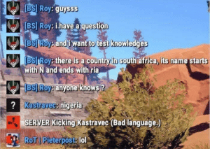 There is a country in South Africa: BS] Roy: gu  BSI Roy: İ.have aquestion  BSJ Roy andi want to test knowled  BSJ Roy: there is a country in south africa, its name starts  ysss  ges  with N and ends with ria  BS Roy: anyone knows ?  Kastravec: nigeria  SERVER Kicking Kastravec (Bad language.  RoT Pieterpost: lol  跏s There is a country in South Africa