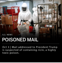 Mail delivered to the pentagon this week has tested positive for ricin, a highly toxic poison. Law enforcement report that an envelope addressed to President Donald Trump, received Monday, is suspected of containing ricin. A spokesperson for the Secret Service said that the envelope in question did not enter the White House. Two other envelopes addressed to Secretary of Defense James Mattis and the U.S. chief of naval operations, John Richardson, tested positive for ricin. ___ Secret Service is working with law enforcement to investigate the threats. ___ Photo: Getty Images: BSC  1201  BSC  [12E  UNITED STATES  POSTAL SERVICE  U.S. NEWS  POISONED MAIL  Oct 3 | Mail addressed to President Trump  is suspected of containing ricin, a highly  toxic poison Mail delivered to the pentagon this week has tested positive for ricin, a highly toxic poison. Law enforcement report that an envelope addressed to President Donald Trump, received Monday, is suspected of containing ricin. A spokesperson for the Secret Service said that the envelope in question did not enter the White House. Two other envelopes addressed to Secretary of Defense James Mattis and the U.S. chief of naval operations, John Richardson, tested positive for ricin. ___ Secret Service is working with law enforcement to investigate the threats. ___ Photo: Getty Images