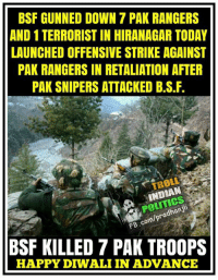 Guns, Memes, and Rangers: BSF GUNNED DOWN 7 PAK RANGERS  AND 1 TERRORIST IN HIRANAGAR TODAY  LAUNCHED OFFENSIVE STRIKE AGAINST  PAK RANGERS IN RETALIATION AFTER  PAK SNIPERS ATTACKED B.S.F.  INDIAN  ra  com  BSF KILLED 7 PAK TROOPS  HAPPY DIWALI IN ADVANCE Porki fir mare gaye...