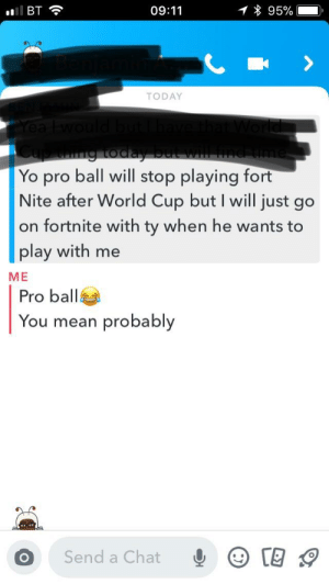 Yo, World Cup, and Chat: BT  09:11  95%  TODAY  Yo pro ball will stop playing fort  Nite after World Cup but I will just go  on fortnite with ty when he wants to  play with me  ME  Pro ball  You mean probably  Send a Chat Pro ball