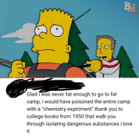 "Fat: Bt  Glad i was never fat enough to go to fat  camp, i would have poisoned the entire camp  with a ""chemistry expiriment"" thank you to  college books from 1950 that walk you  through isolating dangerous substances i love  it"