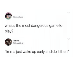 """Nevermind, I'll just do it after work.: @btchface  what's the most dangerous game to  play?  jamee.  @JayWiick  """"Imma just wake up early and do it then"""" Nevermind, I'll just do it after work."""