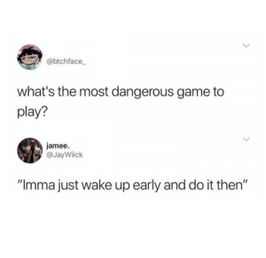 "Dank, Just Do It, and Memes: @btchface  what's the most dangerous game to  play?  jamee.  @JayWiick  ""Imma just wake up early and do it then"" Nevermind, I'll just do it after work. by dobbyisafreepup MORE MEMES"