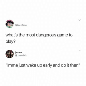 """the most dangerous game: @btchface  what's the most dangerous game to  play?  jamee.  @JayWiick  """"Imma just wake up early and do it then"""""""