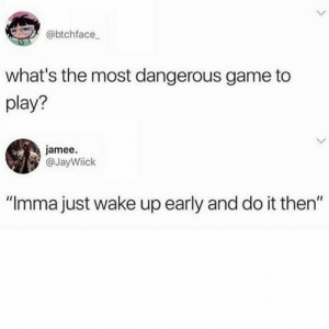 "Never works.: @btchface  what's the most dangerous game to  play?  jamee.  @JayWiick  ""Imma just wake up early and do it then"" Never works."