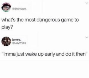 "What could happen? by Tang_the_Undrinkable MORE MEMES: @btchface  what's the most dangerous game to  play?  jamee.  @JayWiick  ""Imma just wake up early and do it then"" What could happen? by Tang_the_Undrinkable MORE MEMES"