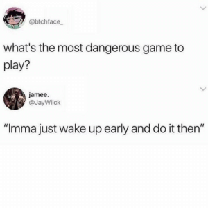 "Most Dangerous: @btchface  what's the most dangerous game to  play?  jamee.  @JayWiick  IIC  ""Imma just wake up early and do it then"""