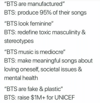 "Facts, Fake, and Mediocre: ""BTS are manufactured""  BTS produce 95% of their songs  ""BTS look feminine""  BTS: redefine toxic masculinity &  stereotypes  ""BTS music is mediocre""  BTS: make meaningful songs about  loving oneself, societal issues &  mental health  ""BTS are fake & plastic""  BTS: raise $1M+ for UNICEF #BTS 🐾 facts."