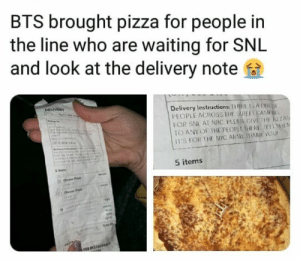 Pizza, Saturday Night Live, and Snl: BTS brought pizza for people in  the line who are waiting for SNL  and look at the delivery note  Delivery Instructions: THIRE IS ANED  PEOPLE ACROSS THE STREET CAMPG  FOR SNL AT NBC. PLEASE GIVETHE ZZAS  TO ANY OF THE PEOPLE THERE TETHEN  II'S FOR THE NYC ARMY, THIANK YOU  5 items #BTS 🐾 Armys have been camping on sidewalks for days to see BTS on Saturday Night Live show