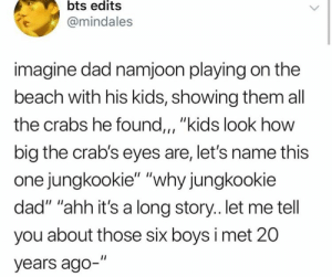 ": bts edits  @mindales  imagine dad namjoon playing on the  beach with his kids, showing them all  the crabs he found,, ""kids look how  big the crab's eyes are, let's name this  one jungkookie"" ""why jungkookie  dad"" ""ahh it's a long story.. let me tell  you about those six boys i met 20  years ago-"""